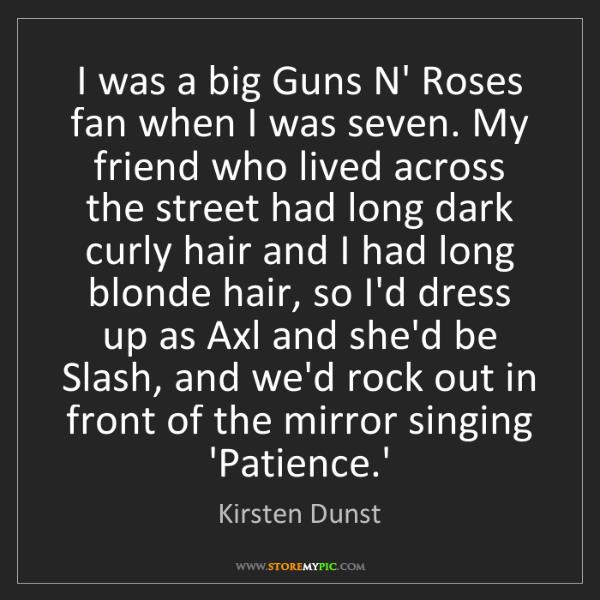 Kirsten Dunst: I was a big Guns N' Roses fan when I was seven. My friend...