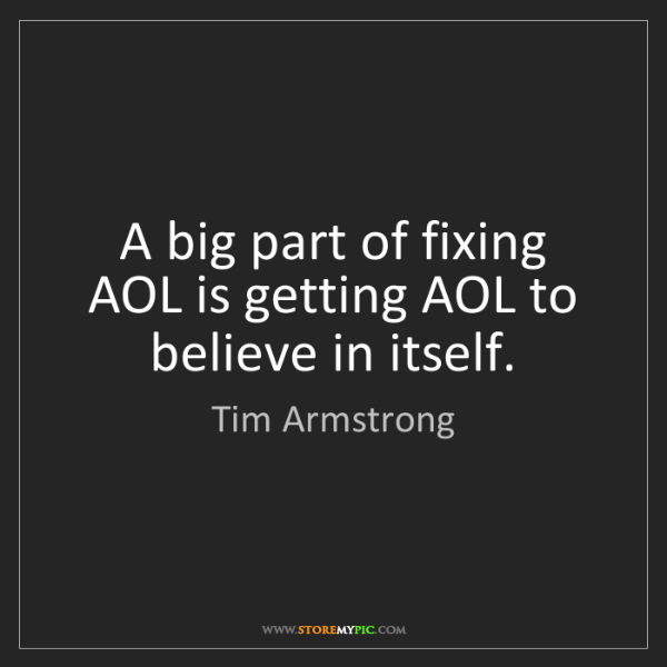 Tim Armstrong: A big part of fixing AOL is getting AOL to believe in...