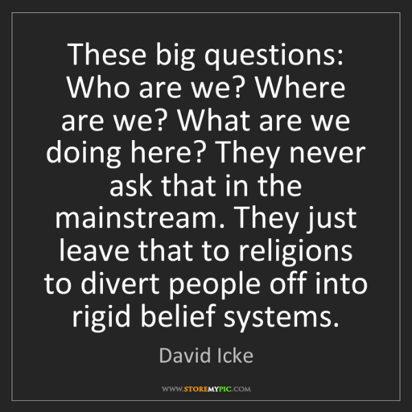David Icke: These big questions: Who are we? Where are we? What are...