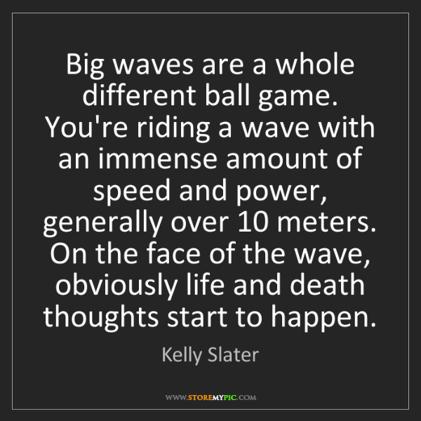 Kelly Slater: Big waves are a whole different ball game. You're riding...