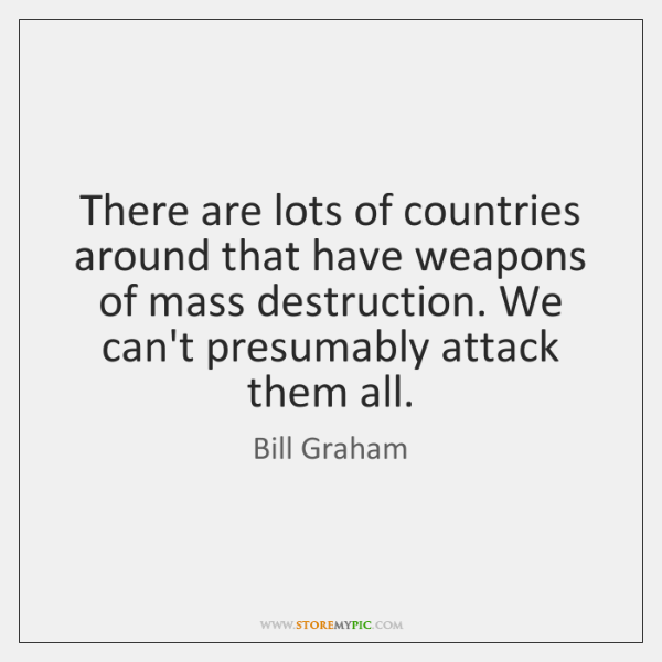There are lots of countries around that have weapons of mass destruction. ...