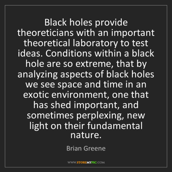 Brian Greene: Black holes provide theoreticians with an important theoretical...