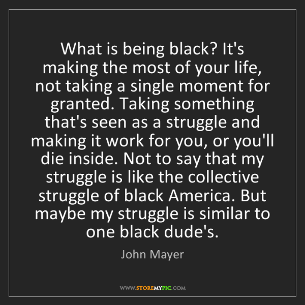 John Mayer: What is being black? It's making the most of your life,...