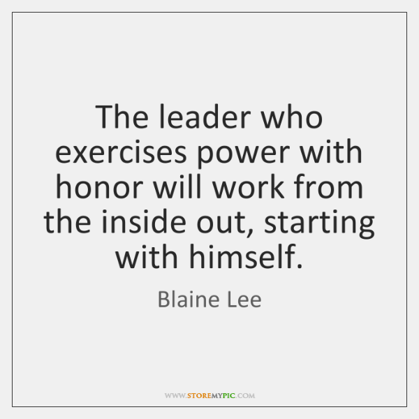 The leader who exercises power with honor will work from the inside ...