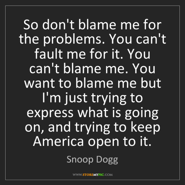 Snoop Dogg: So don't blame me for the problems. You can't fault me...