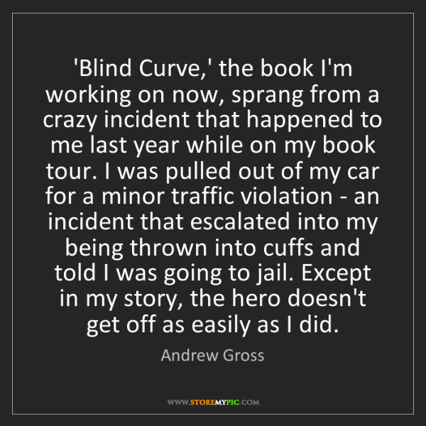 Andrew Gross: 'Blind Curve,' the book I'm working on now, sprang from...