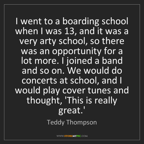 Teddy Thompson: I went to a boarding school when I was 13, and it was...