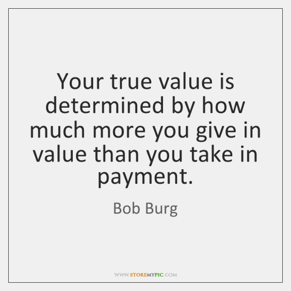 Your true value is determined by how much more you give in ...