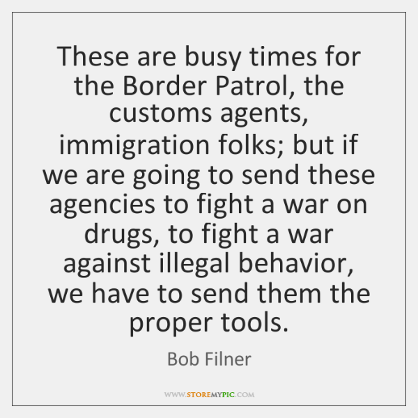 These are busy times for the Border Patrol, the customs agents, immigration ...