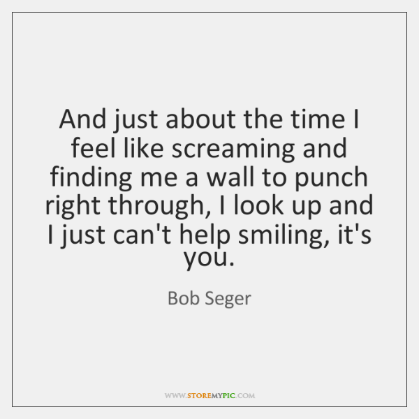 And just about the time I feel like screaming and finding me ...