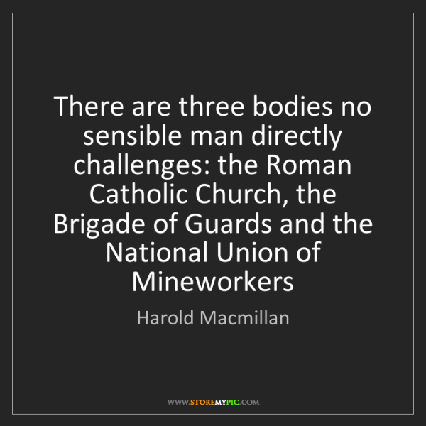 Harold Macmillan: There are three bodies no sensible man directly challenges:...