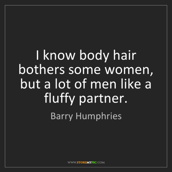 Barry Humphries: I know body hair bothers some women, but a lot of men...