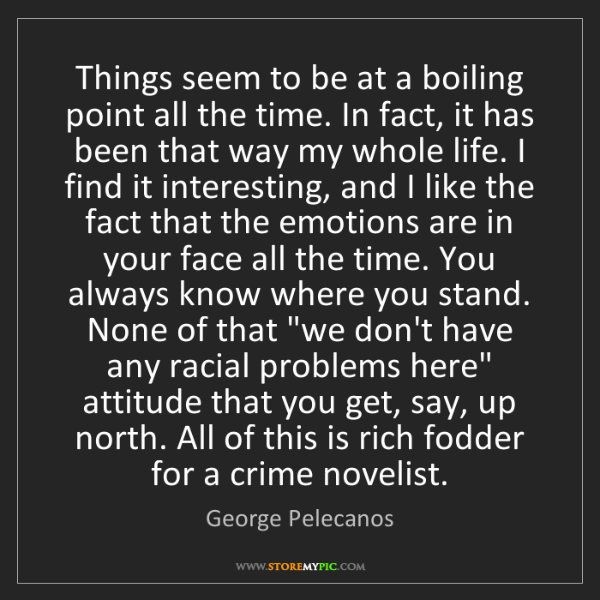 George Pelecanos: Things seem to be at a boiling point all the time. In...