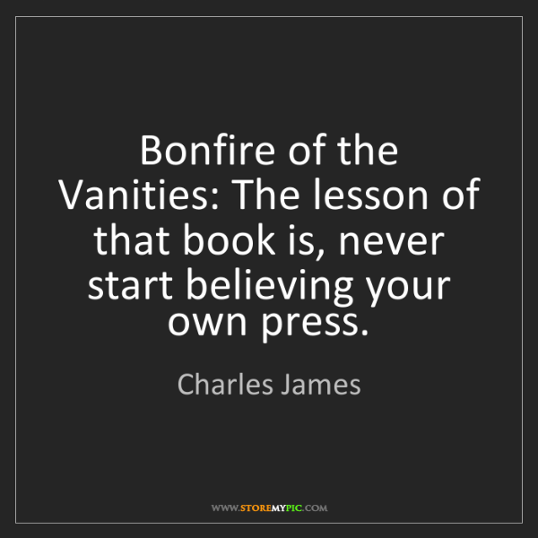 Charles James: Bonfire of the Vanities: The lesson of that book is,...