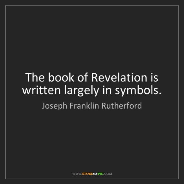 Joseph Franklin Rutherford: The book of Revelation is written largely in symbols.