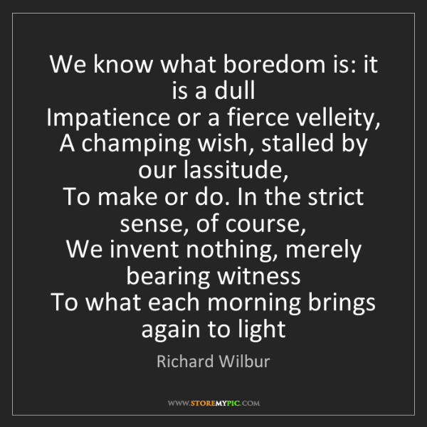 Richard Wilbur: We know what boredom is: it is a dull  Impatience or...