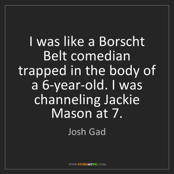 Josh Gad: I was like a Borscht Belt comedian trapped in the body...