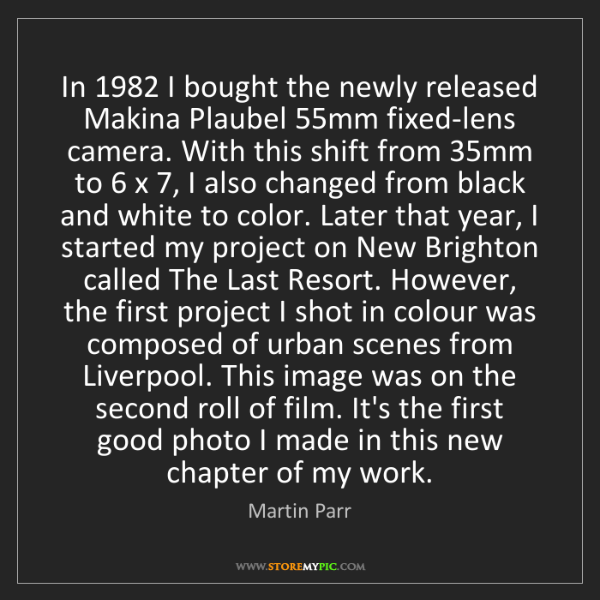 Martin Parr: In 1982 I bought the newly released Makina Plaubel 55mm...