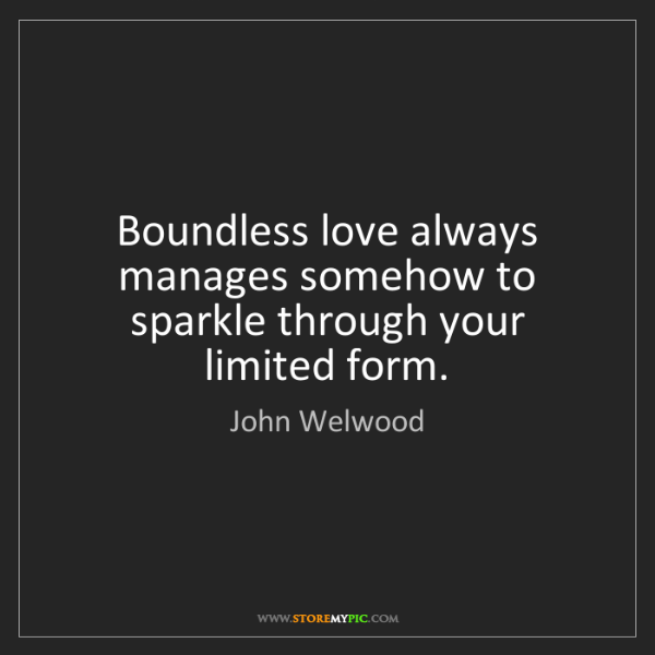 John Welwood: Boundless love always manages somehow to sparkle through...