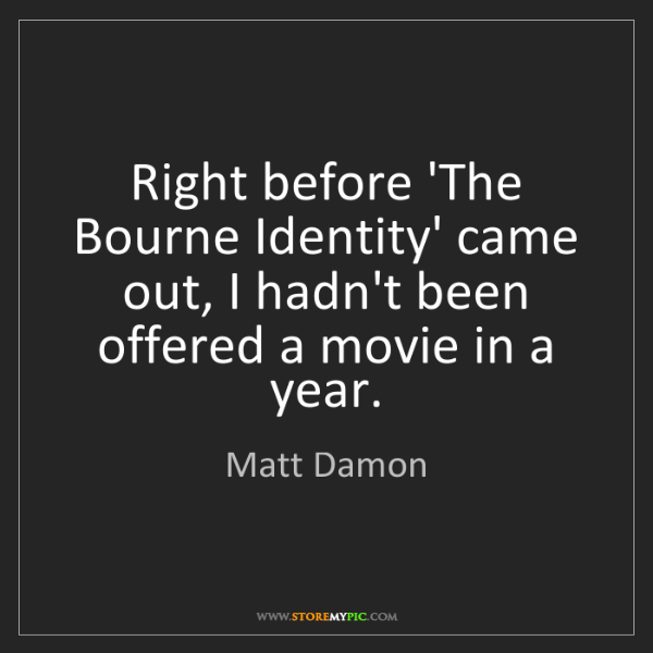 Matt Damon: Right before 'The Bourne Identity' came out, I hadn't...