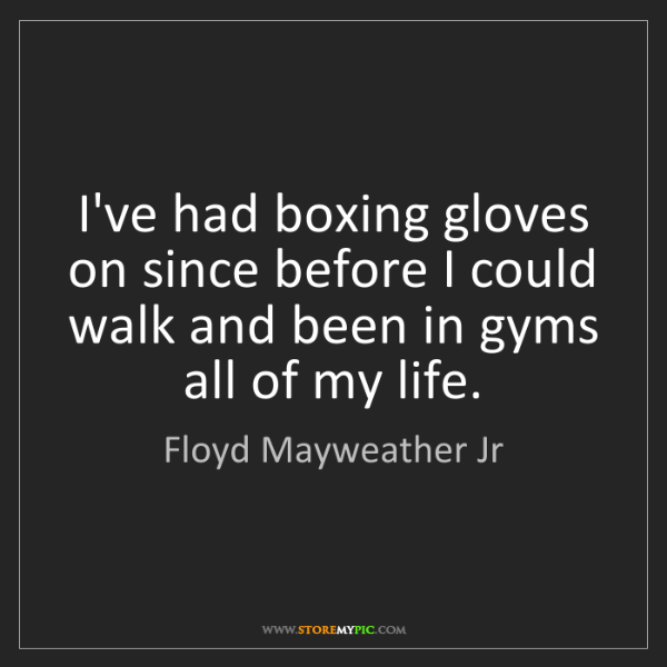 Floyd Mayweather Jr: I've had boxing gloves on since before I could walk and...