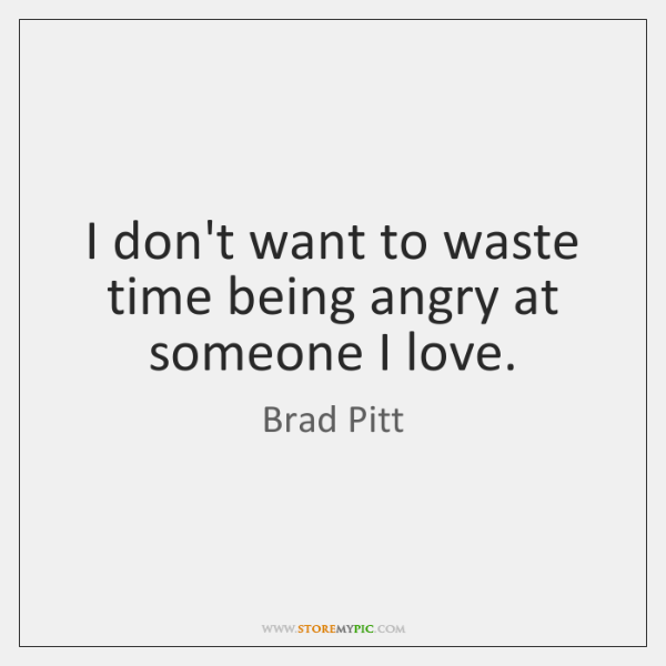 I don't want to waste time being angry at someone I love.
