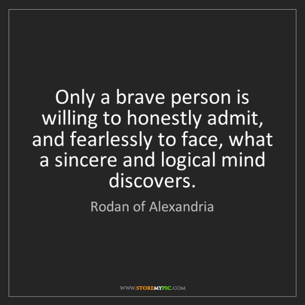 Rodan of Alexandria: Only a brave person is willing to honestly admit, and...