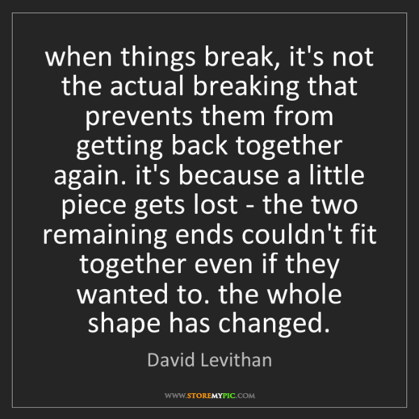 David Levithan: when things break, it's not the actual breaking that...