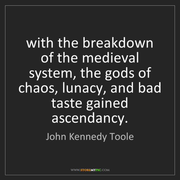 John Kennedy Toole: with the breakdown of the medieval system, the gods of...