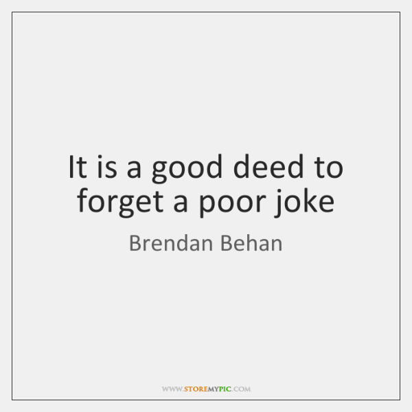It is a good deed to forget a poor joke