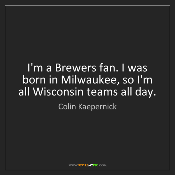 Colin Kaepernick: I'm a Brewers fan. I was born in Milwaukee, so I'm all...