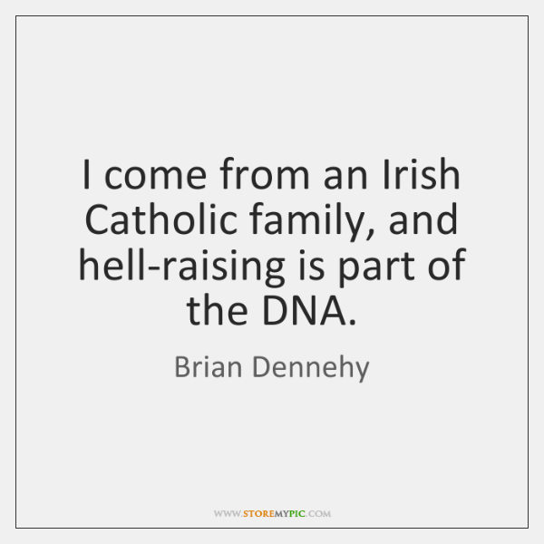 I come from an Irish Catholic family, and hell-raising is part of ...