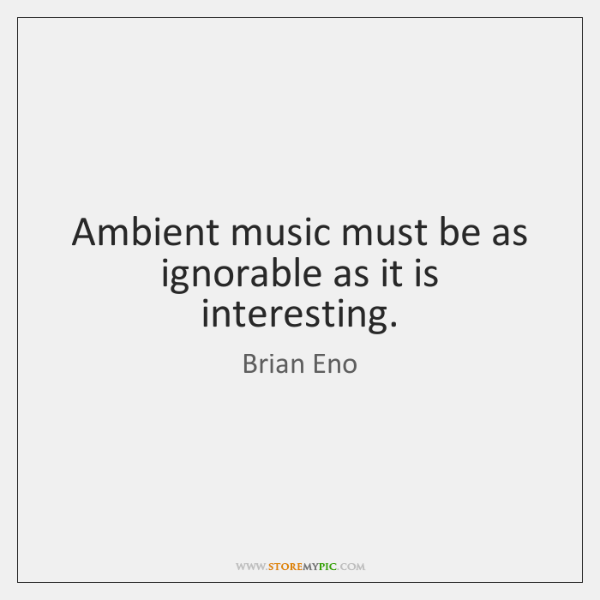 Ambient music must be as ignorable as it is interesting.