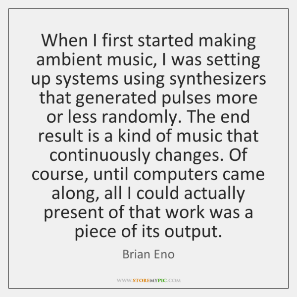 When I first started making ambient music, I was setting up systems ...