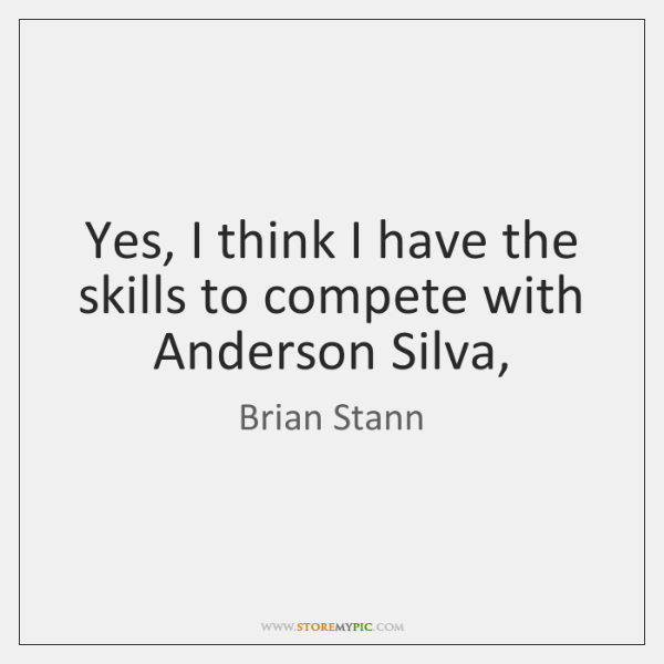 Yes, I think I have the skills to compete with Anderson Silva,