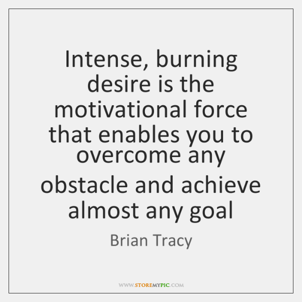 Intense, burning desire is the motivational force that enables you to overcome ...