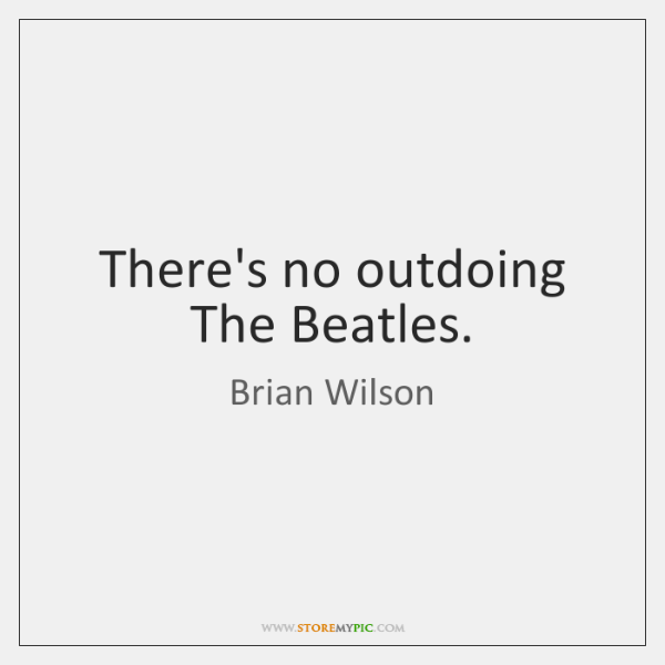 There's no outdoing The Beatles.