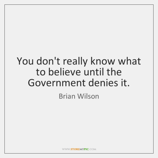 You don't really know what to believe until the Government denies it.