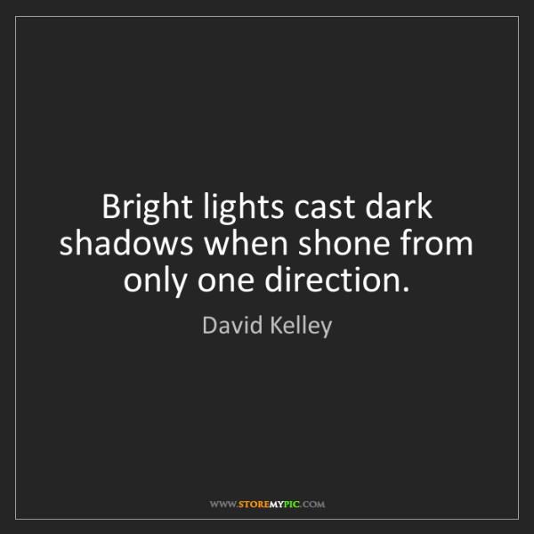 David Kelley: Bright lights cast dark shadows when shone from only...