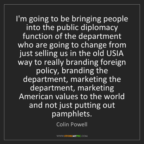 Colin Powell: I'm going to be bringing people into the public diplomacy...
