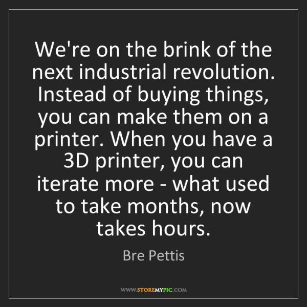 Bre Pettis: We're on the brink of the next industrial revolution....