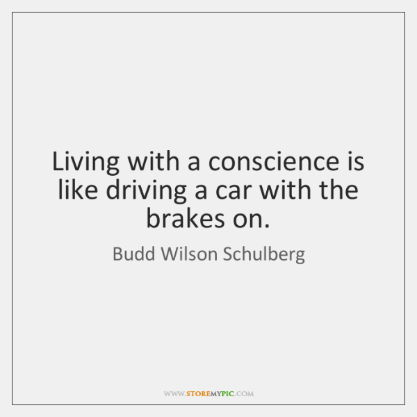 Living with a conscience is like driving a car with the brakes ...