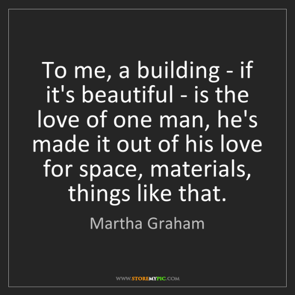 Martha Graham: To me, a building - if it's beautiful - is the love of...