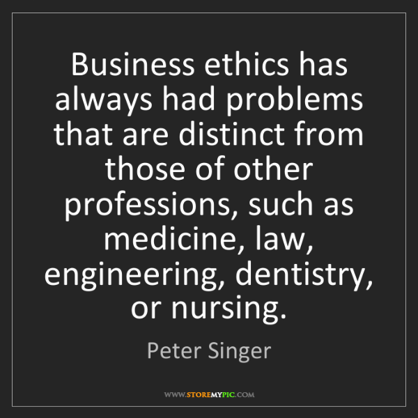 Peter Singer: Business ethics has always had problems that are distinct...