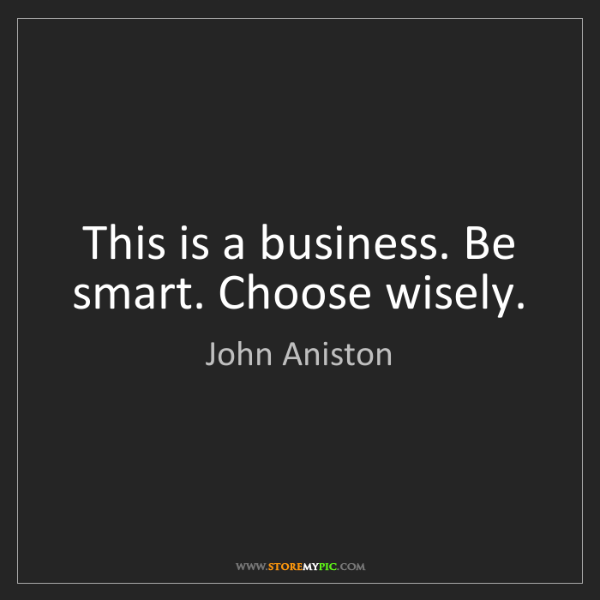 John Aniston: This is a business. Be smart. Choose wisely.