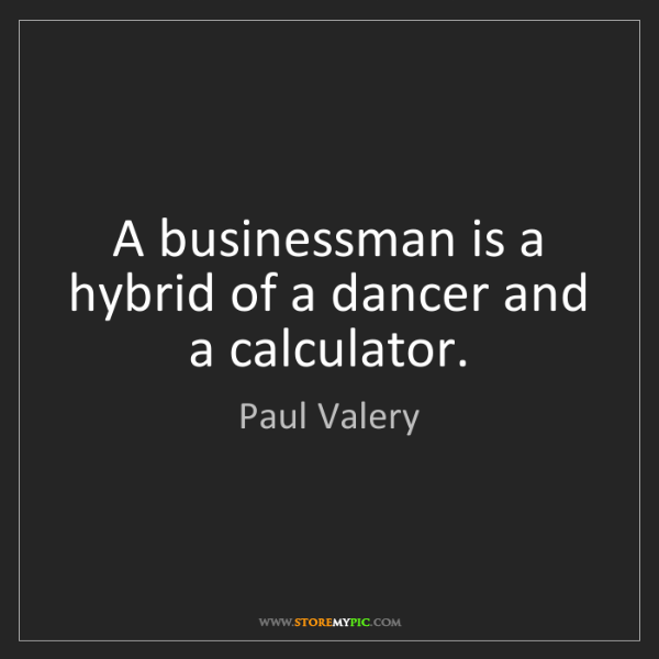 Paul Valery: A businessman is a hybrid of a dancer and a calculator.