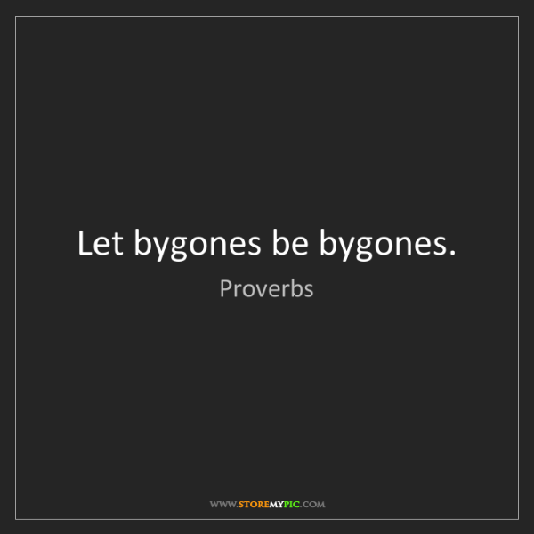 Proverbs: Let bygones be bygones.