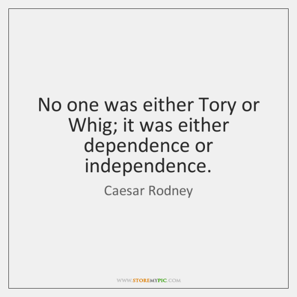 No one was either Tory or Whig; it was either dependence or ...