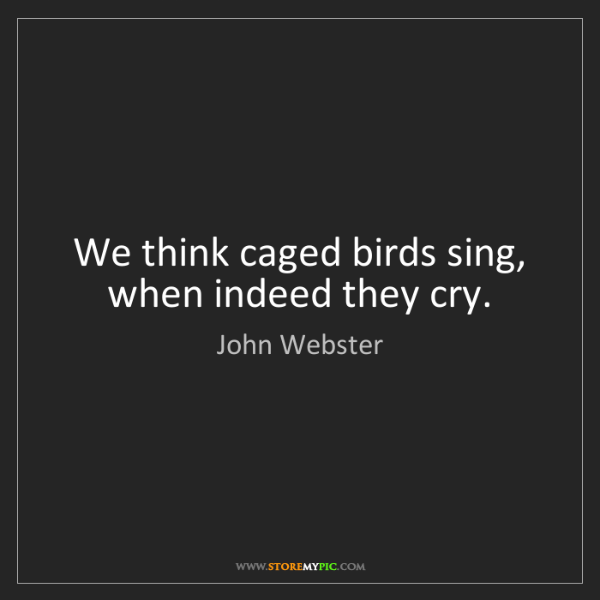 John Webster: We think caged birds sing, when indeed they cry.