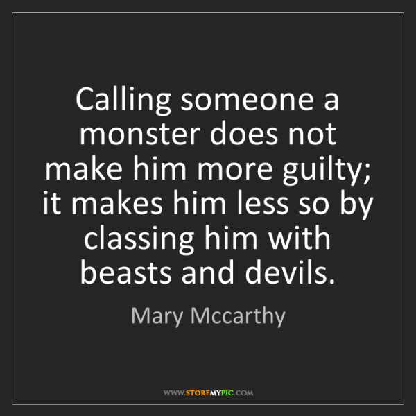 Mary Mccarthy: Calling someone a monster does not make him more guilty;...